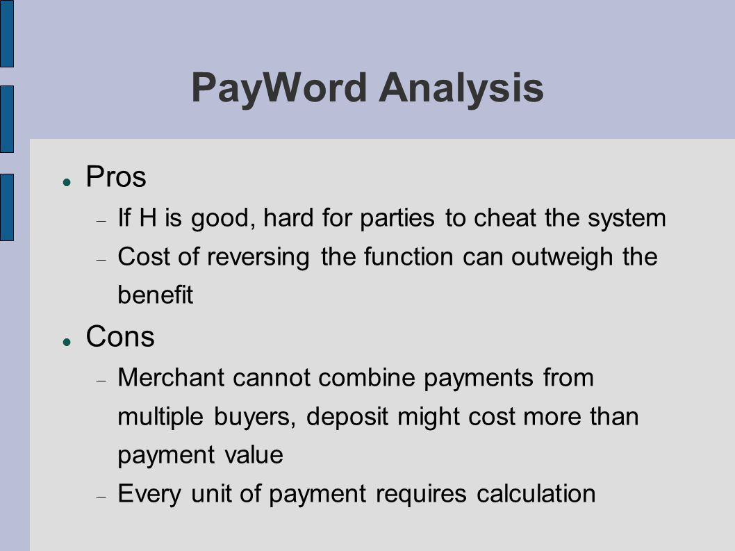 PayWord Analysis Pros  If H is good, hard for parties to cheat the system  Cost of reversing the function can outweigh the benefit Cons  Merchant cannot combine payments from multiple buyers, deposit might cost more than payment value  Every unit of payment requires calculation