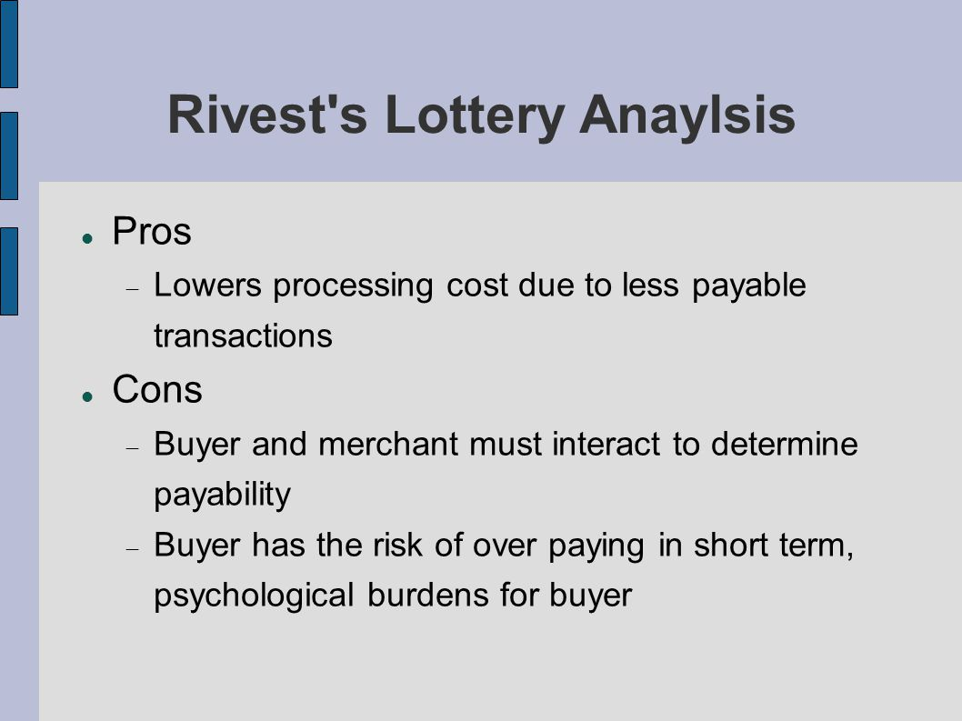 Rivest s Lottery Anaylsis Pros  Lowers processing cost due to less payable transactions Cons  Buyer and merchant must interact to determine payability  Buyer has the risk of over paying in short term, psychological burdens for buyer