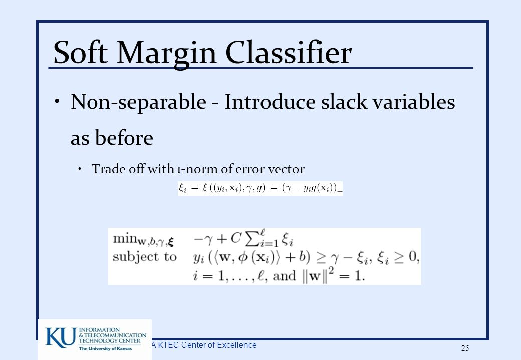 A KTEC Center of Excellence 25 Soft Margin Classifier Non-separable - Introduce slack variables as before Trade off with 1-norm of error vector