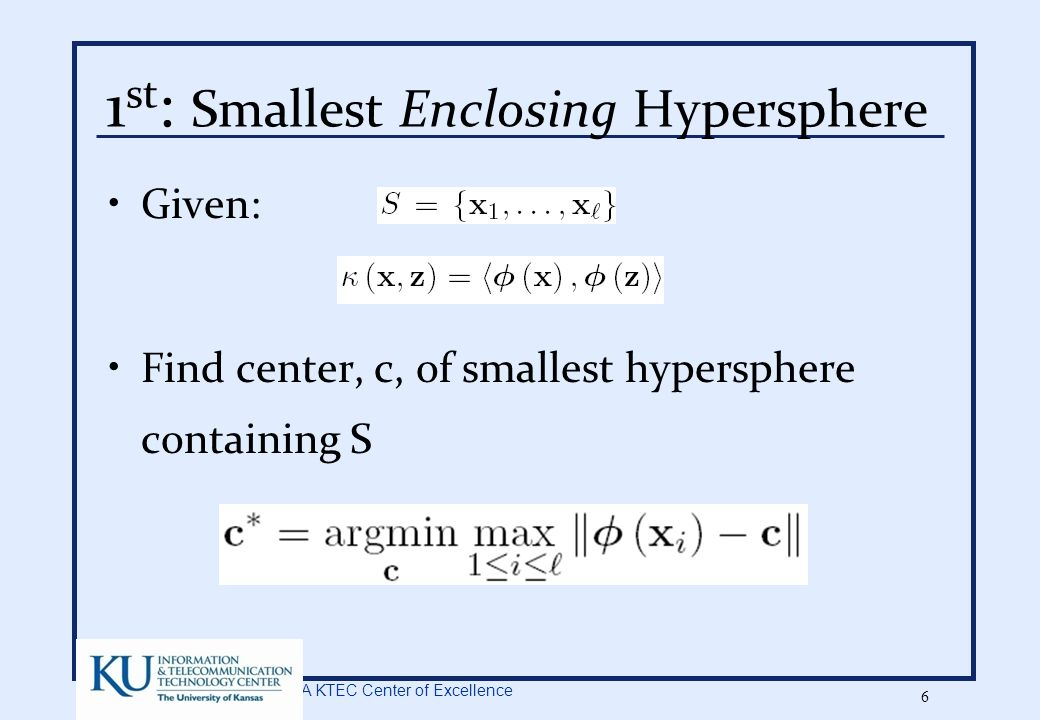 A KTEC Center of Excellence 6 1 st : Smallest Enclosing Hypersphere Given: Find center, c, of smallest hypersphere containing S