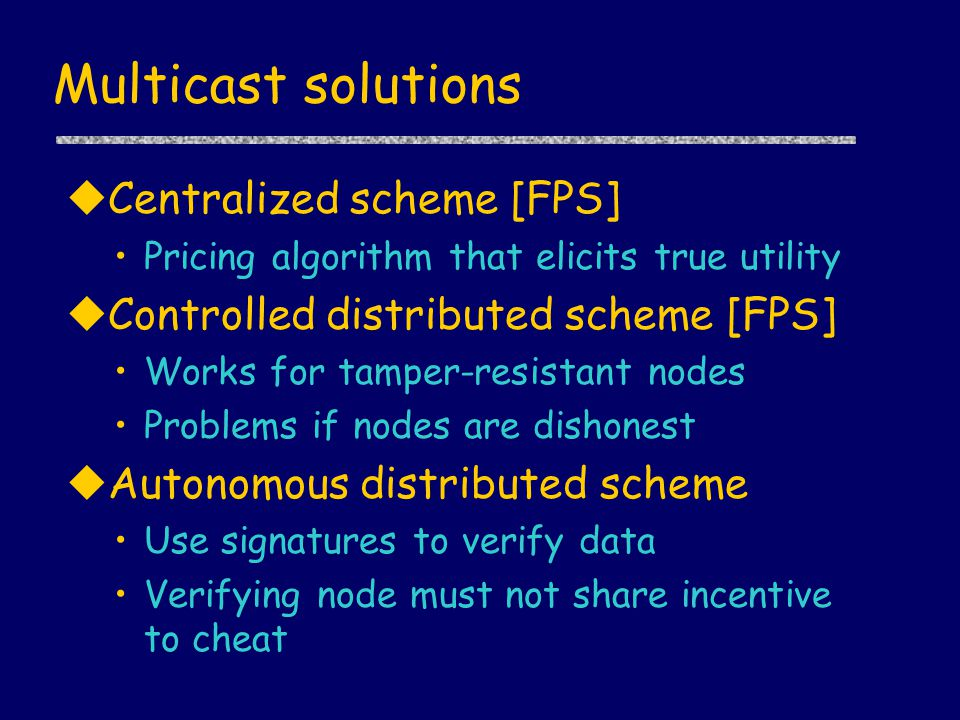 Multicast solutions uCentralized scheme [FPS] Pricing algorithm that elicits true utility uControlled distributed scheme [FPS] Works for tamper-resist