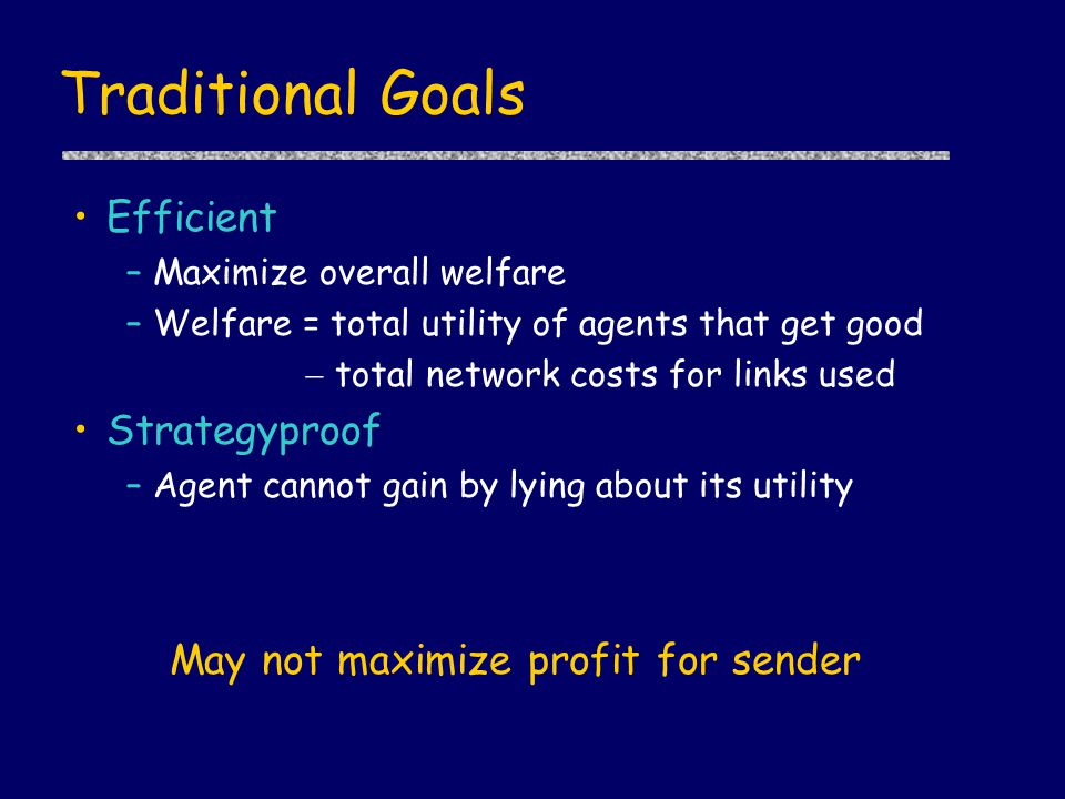 Traditional Goals Efficient –Maximize overall welfare –Welfare = total utility of agents that get good  total network costs for links used Strategypr