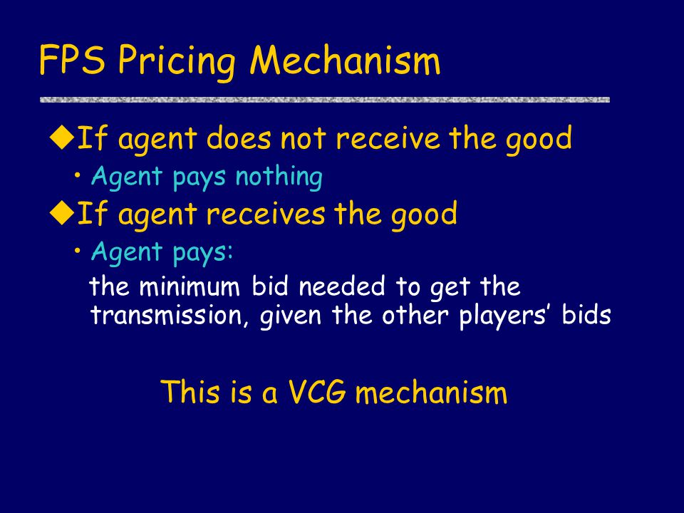 FPS Pricing Mechanism uIf agent does not receive the good Agent pays nothing uIf agent receives the good Agent pays: the minimum bid needed to get the