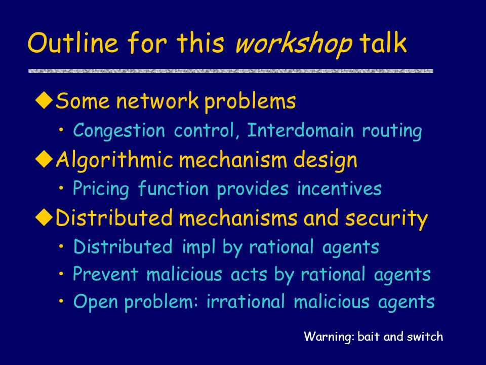 Outline for this workshop talk uSome network problems Congestion control, Interdomain routing uAlgorithmic mechanism design Pricing function provides