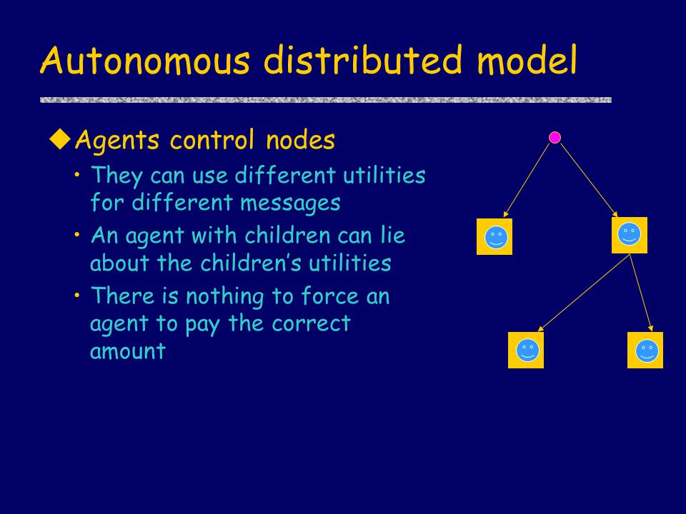 Autonomous distributed model uAgents control nodes They can use different utilities for different messages An agent with children can lie about the ch