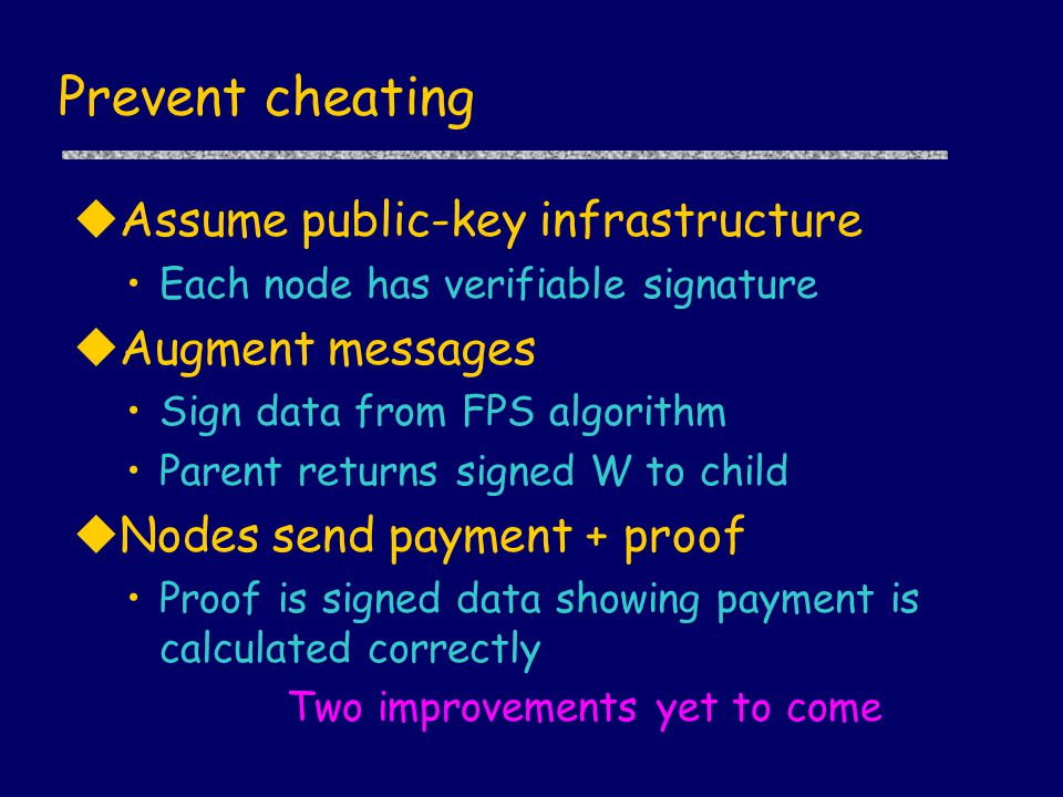 Prevent cheating uAssume public-key infrastructure Each node has verifiable signature uAugment messages Sign data from FPS algorithm Parent returns si