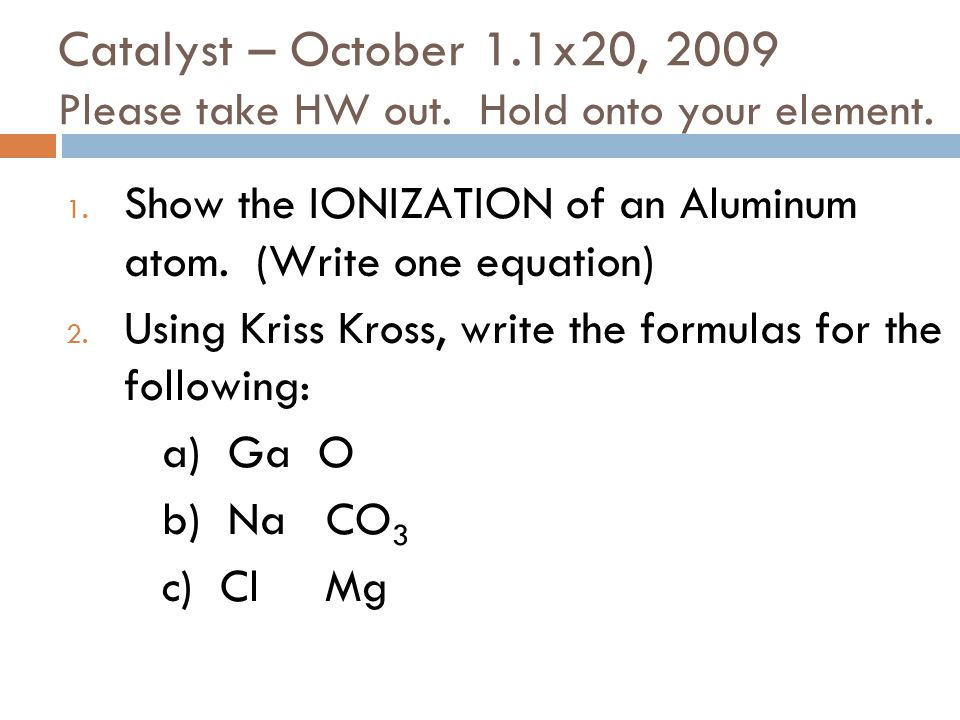 Catalyst – October 1.1x20, 2009 Please take HW out.