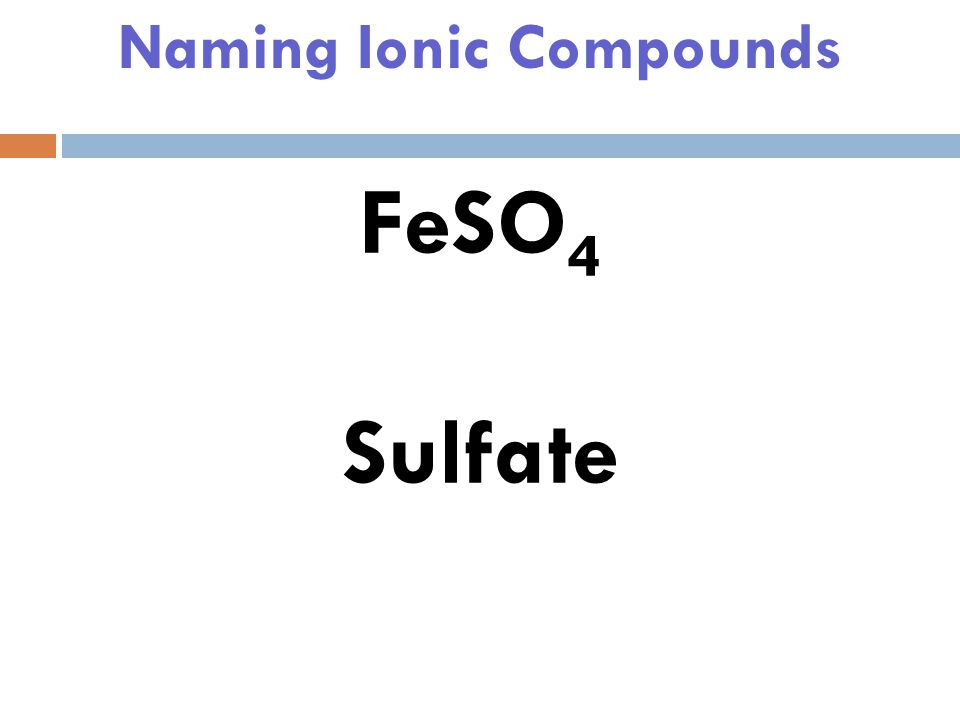 Naming Ionic Compounds FeSO 4 Notice Iron appears in +2 and +3…