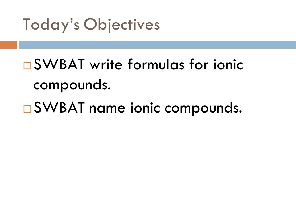 Today's Objectives  SWBAT write formulas for ionic compounds.  SWBAT name ionic compounds.