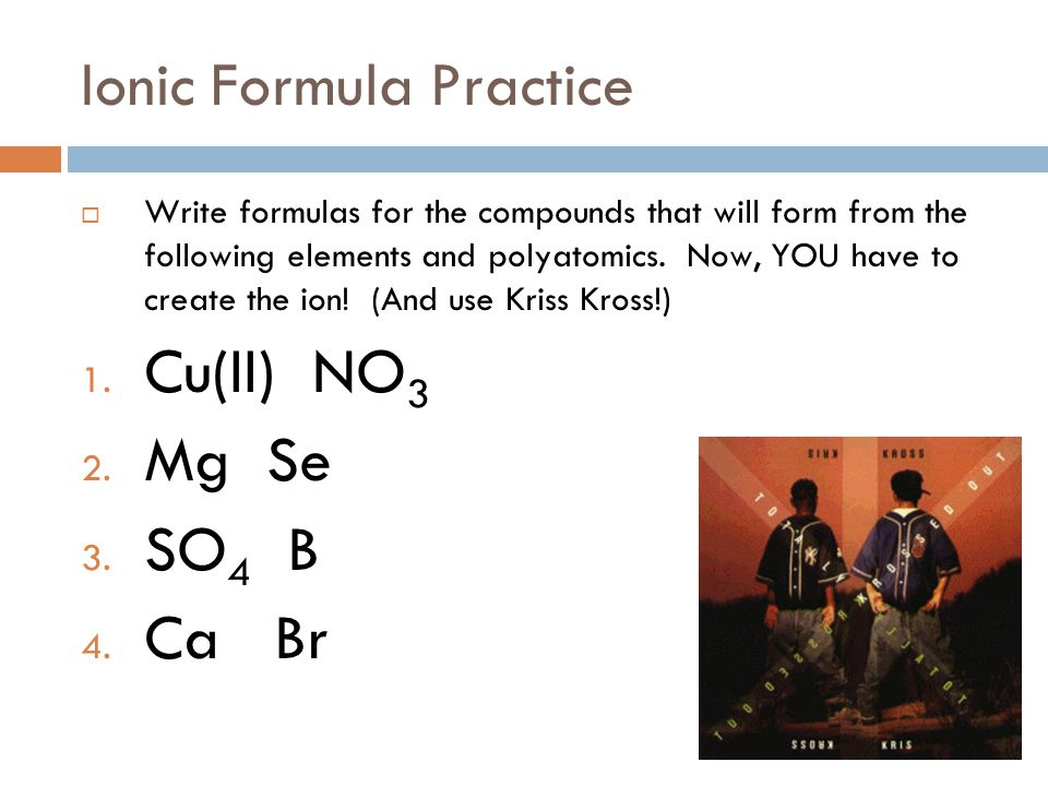 Ionic Formula Practice  Write formulas for the compounds that will form from the following elements and polyatomics.