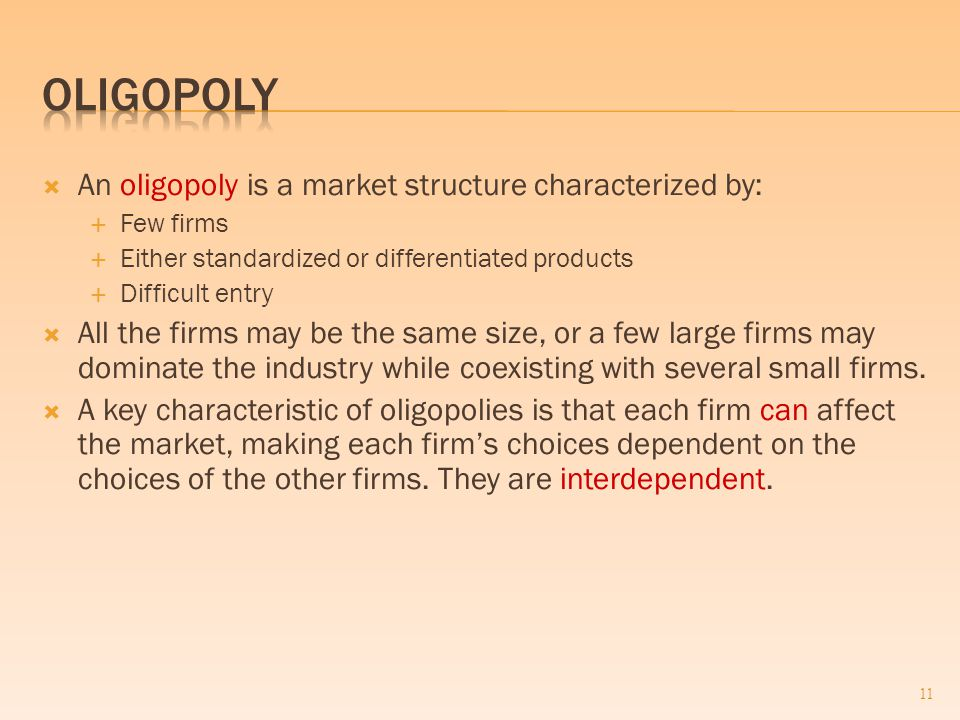  An oligopoly is a market structure characterized by:  Few firms  Either standardized or differentiated products  Difficult entry  All the firms may be the same size, or a few large firms may dominate the industry while coexisting with several small firms.