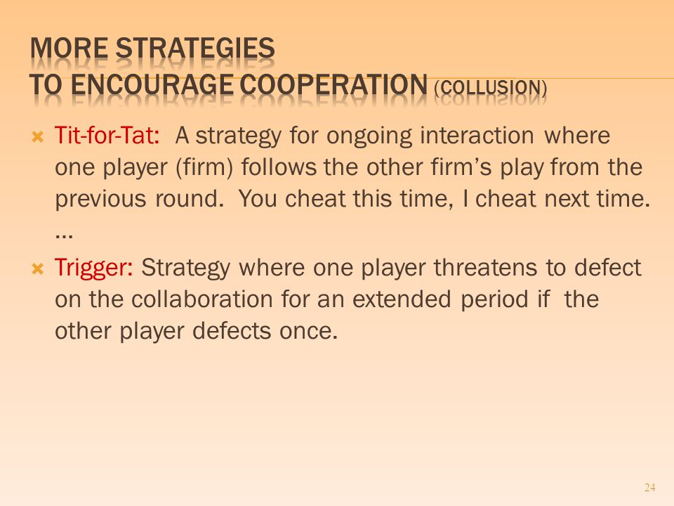  Tit-for-Tat: A strategy for ongoing interaction where one player (firm) follows the other firm's play from the previous round.
