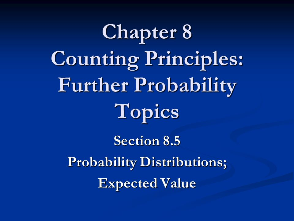 Chapter 8 Counting Principles: Further Probability Topics Section 8.5 Probability Distributions; Expected Value