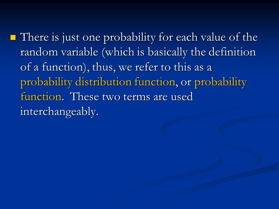 There is just one probability for each value of the random variable (which is basically the definition of a function), thus, we refer to this as a probability distribution function, or probability function.