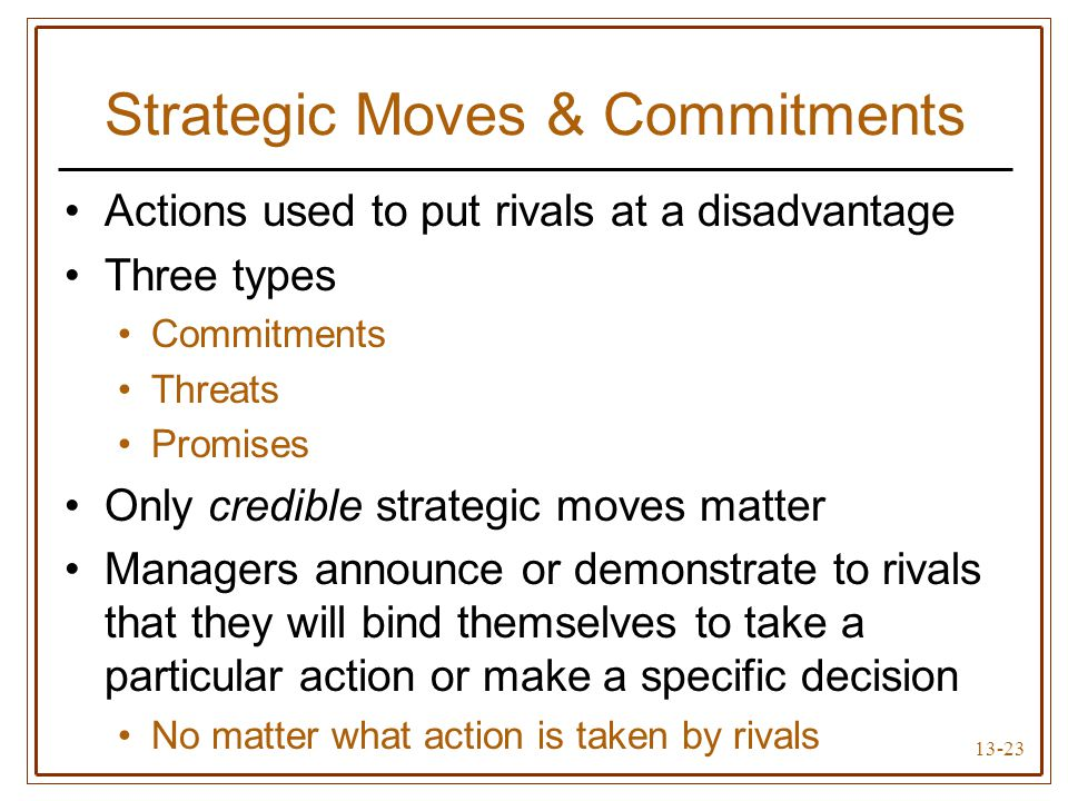 13-23 Strategic Moves & Commitments Actions used to put rivals at a disadvantage Three types Commitments Threats Promises Only credible strategic moves matter Managers announce or demonstrate to rivals that they will bind themselves to take a particular action or make a specific decision No matter what action is taken by rivals