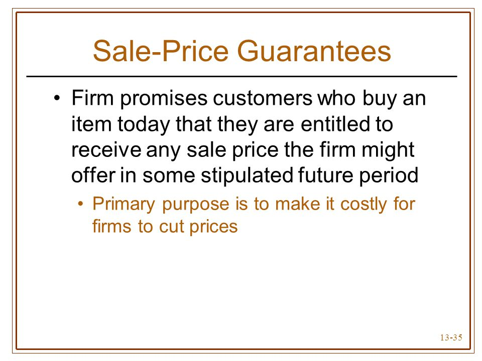 13-35 Sale-Price Guarantees Firm promises customers who buy an item today that they are entitled to receive any sale price the firm might offer in some stipulated future period Primary purpose is to make it costly for firms to cut prices