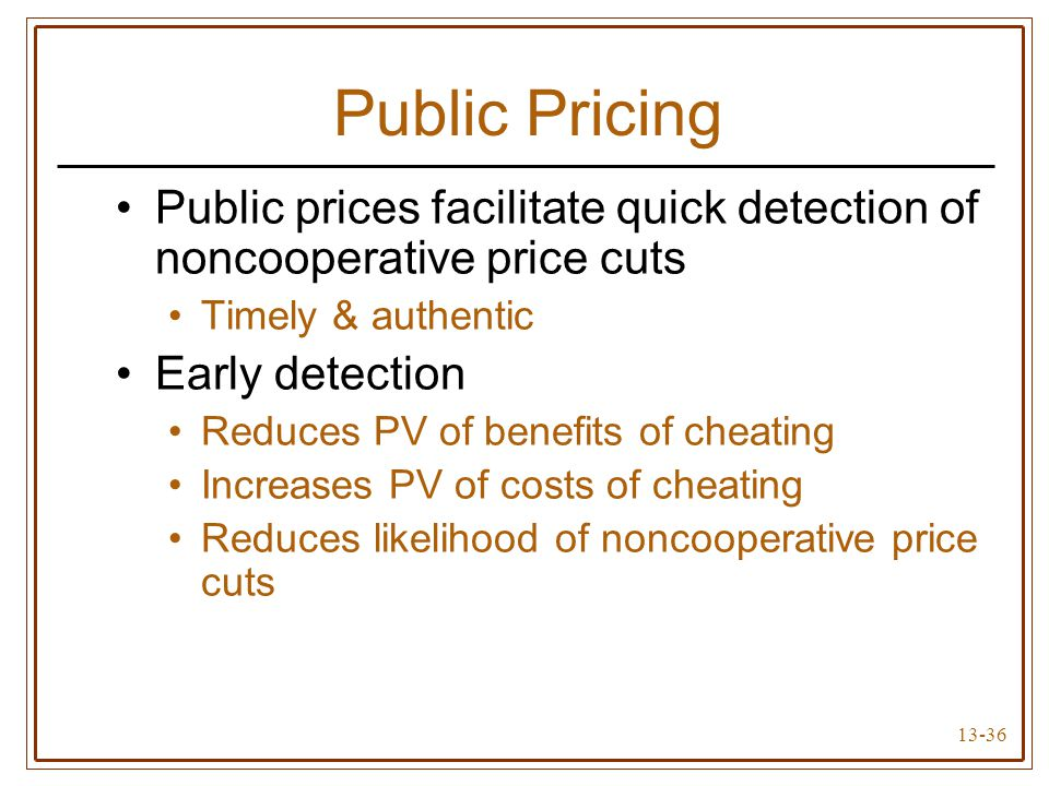 13-36 Public Pricing Public prices facilitate quick detection of noncooperative price cuts Timely & authentic Early detection Reduces PV of benefits of cheating Increases PV of costs of cheating Reduces likelihood of noncooperative price cuts