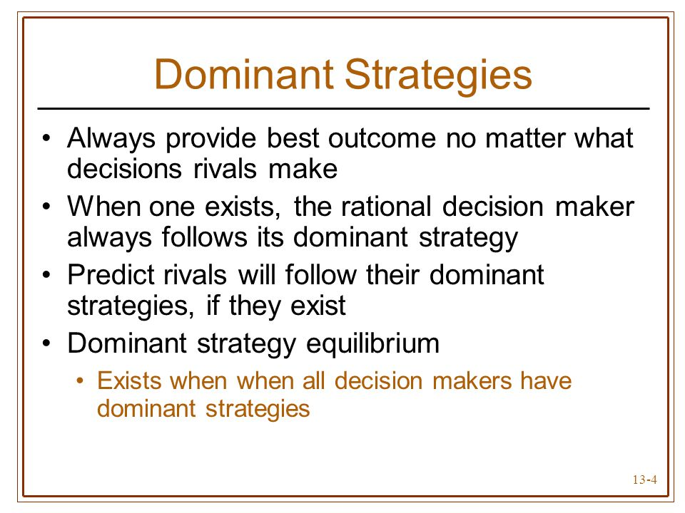13-4 Dominant Strategies Always provide best outcome no matter what decisions rivals make When one exists, the rational decision maker always follows its dominant strategy Predict rivals will follow their dominant strategies, if they exist Dominant strategy equilibrium Exists when when all decision makers have dominant strategies