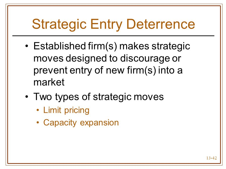 13-42 Strategic Entry Deterrence Established firm(s) makes strategic moves designed to discourage or prevent entry of new firm(s) into a market Two types of strategic moves Limit pricing Capacity expansion