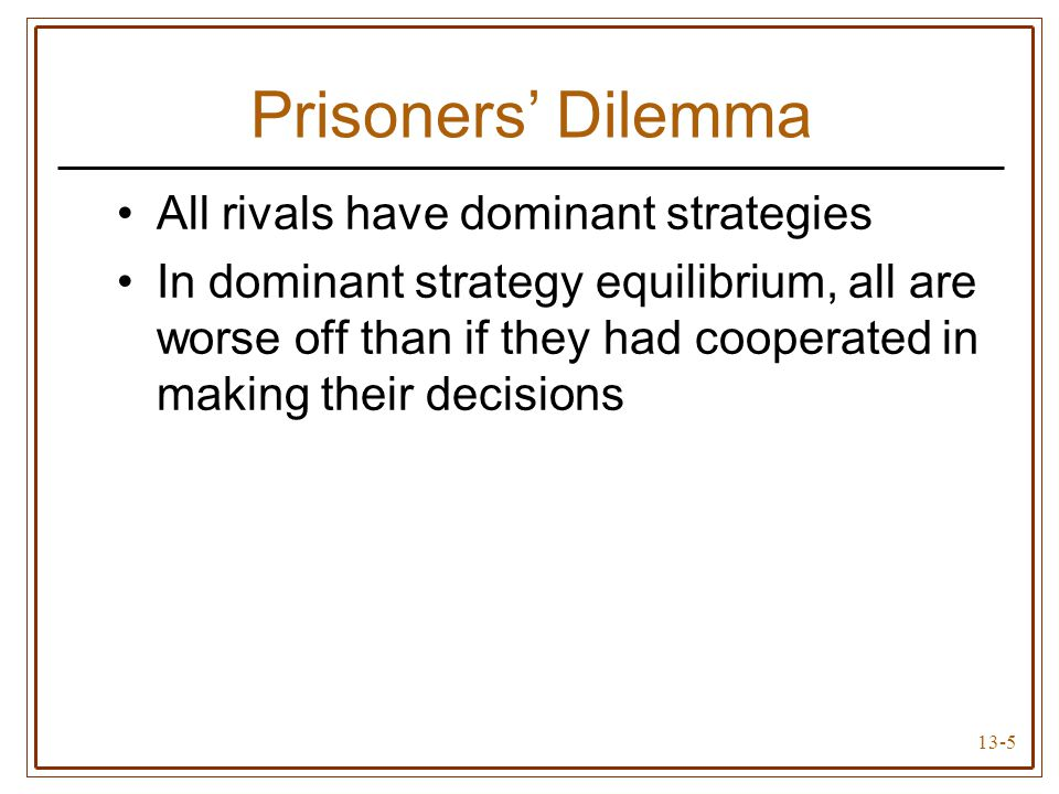 13-5 Prisoners' Dilemma All rivals have dominant strategies In dominant strategy equilibrium, all are worse off than if they had cooperated in making their decisions