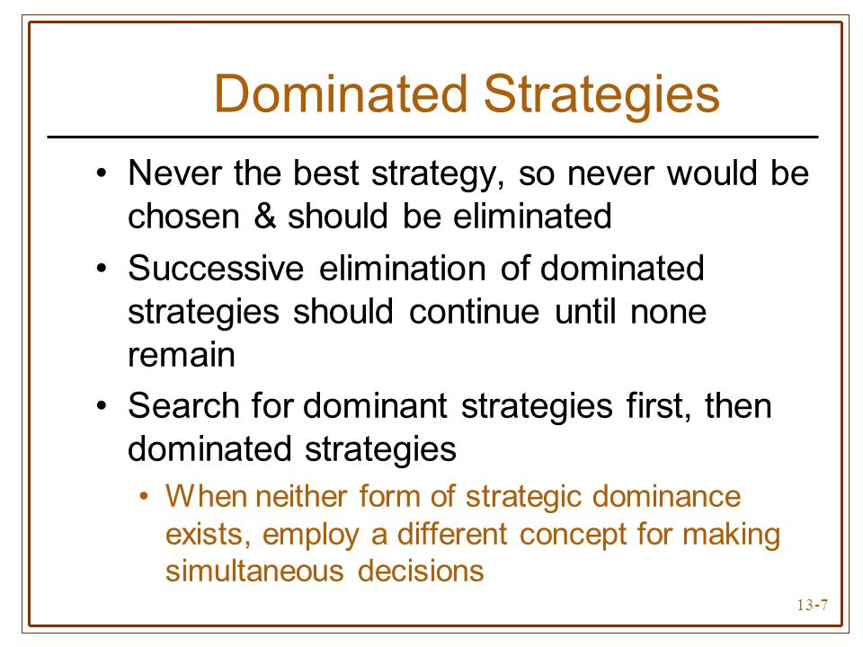 13-7 Dominated Strategies Never the best strategy, so never would be chosen & should be eliminated Successive elimination of dominated strategies should continue until none remain Search for dominant strategies first, then dominated strategies When neither form of strategic dominance exists, employ a different concept for making simultaneous decisions