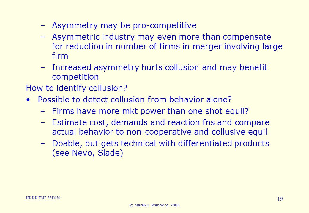 HKKK TMP 38E050 © Markku Stenborg 2005 19 3. Cartels and Collusion –Asymmetry may be pro-competitive –Asymmetric industry may even more than compensat