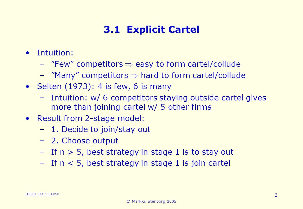 HKKK TMP 38E050 © Markku Stenborg 2005 2 3.1 Explicit Cartel Intuition: – Few competitors  easy to form cartel/collude – Many competitors  hard to form cartel/collude Selten (1973): 4 is few, 6 is many –Intuition: w/ 6 competitors staying outside cartel gives more than joining cartel w/ 5 other firms Result from 2-stage model: –1.