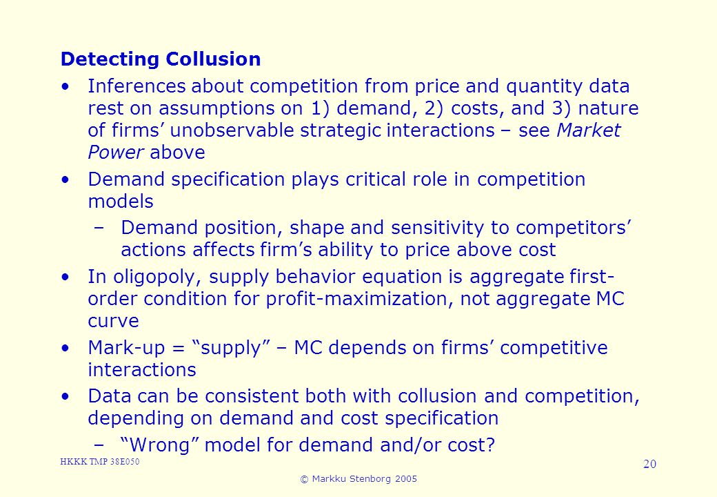 HKKK TMP 38E050 © Markku Stenborg 2005 20 3. Cartels and Collusion Detecting Collusion Inferences about competition from price and quantity data rest