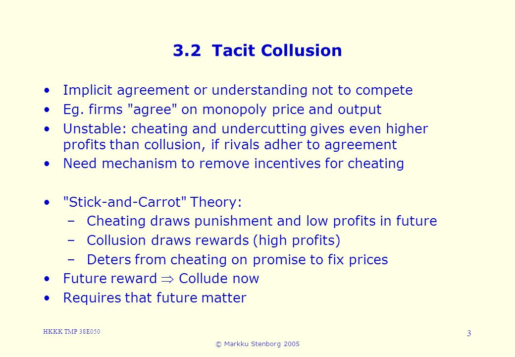 HKKK TMP 38E050 © Markku Stenborg 2005 3 3.2 Tacit Collusion Implicit agreement or understanding not to compete Eg.