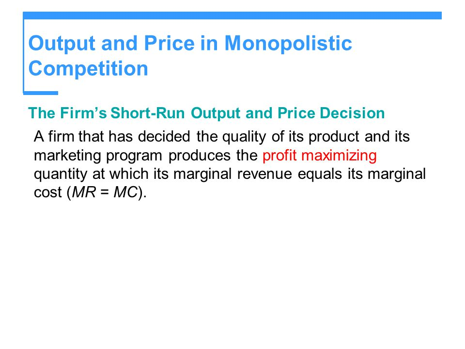 Output and Price in Monopolistic Competition The Firm's Short-Run Output and Price Decision A firm that has decided the quality of its product and its