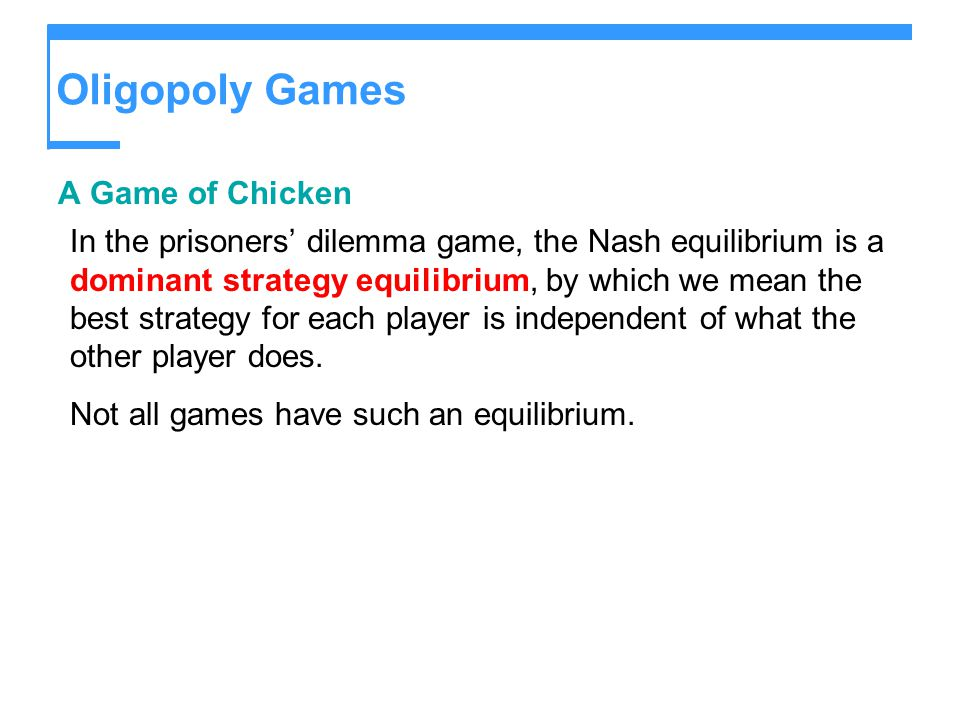 Oligopoly Games A Game of Chicken In the prisoners' dilemma game, the Nash equilibrium is a dominant strategy equilibrium, by which we mean the best strategy for each player is independent of what the other player does.