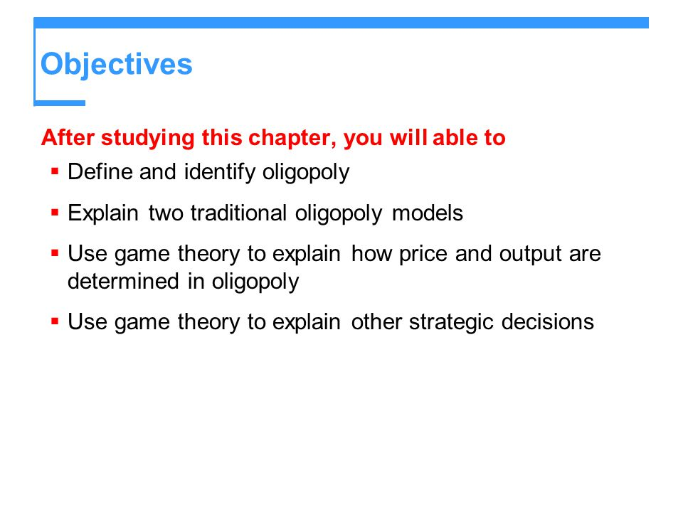 Objectives After studying this chapter, you will able to  Define and identify oligopoly  Explain two traditional oligopoly models  Use game theory to explain how price and output are determined in oligopoly  Use game theory to explain other strategic decisions