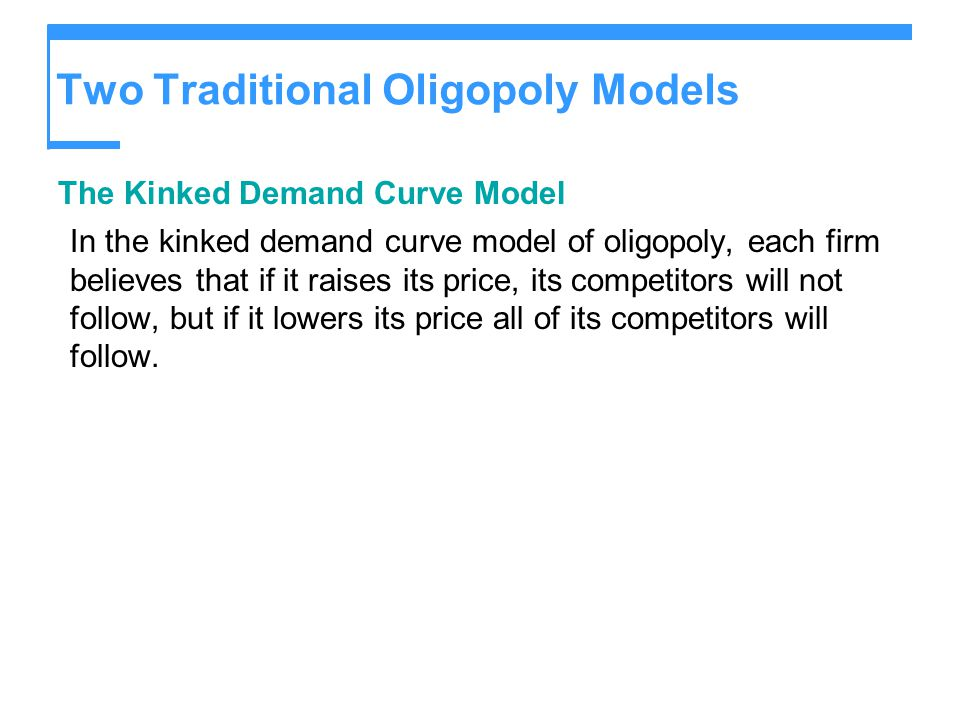 Two Traditional Oligopoly Models The Kinked Demand Curve Model In the kinked demand curve model of oligopoly, each firm believes that if it raises its
