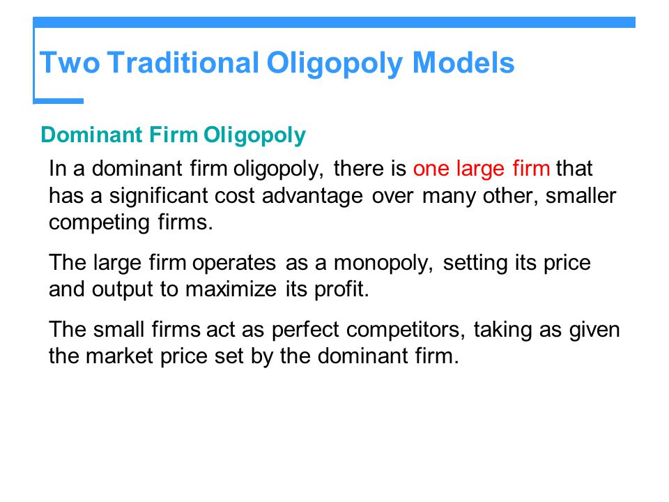 Two Traditional Oligopoly Models Dominant Firm Oligopoly In a dominant firm oligopoly, there is one large firm that has a significant cost advantage o