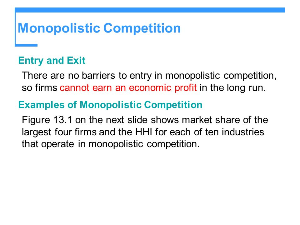 Monopolistic Competition Entry and Exit There are no barriers to entry in monopolistic competition, so firms cannot earn an economic profit in the long run.