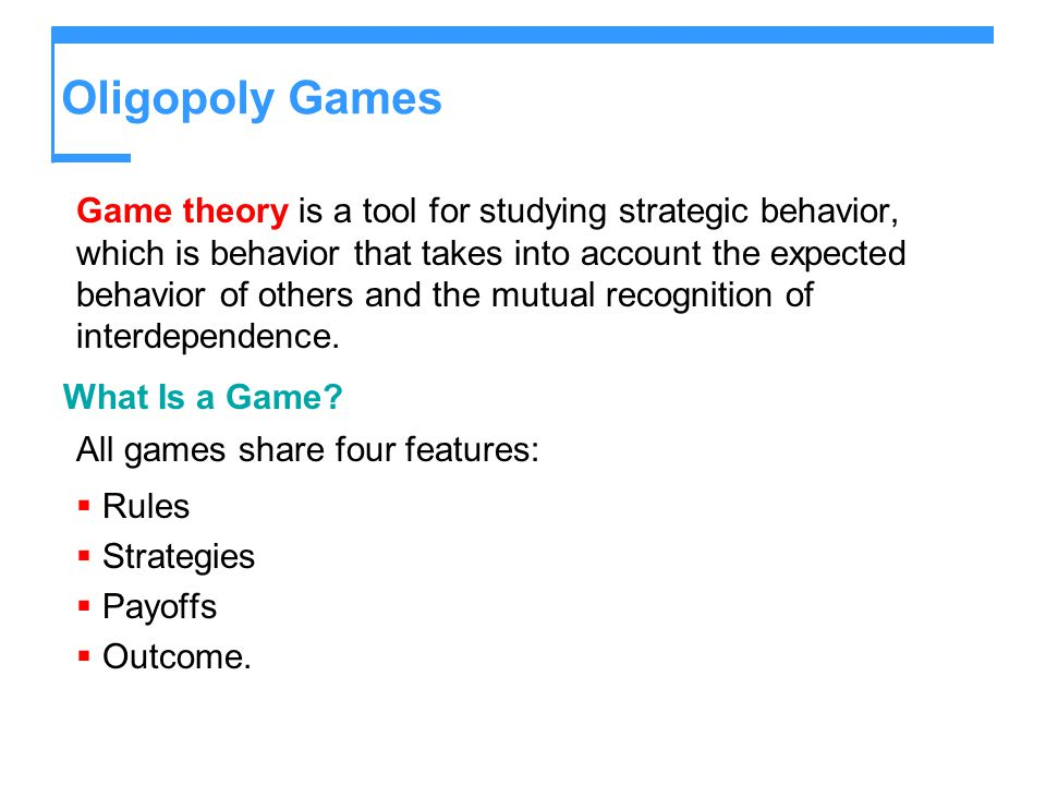Oligopoly Games Game theory is a tool for studying strategic behavior, which is behavior that takes into account the expected behavior of others and the mutual recognition of interdependence.