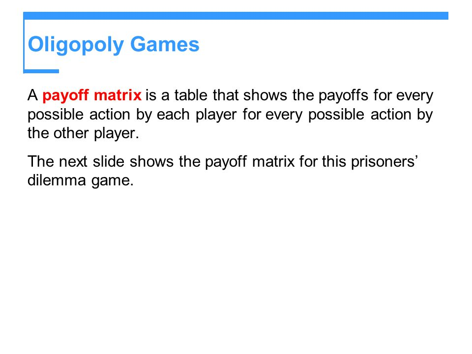 Oligopoly Games A payoff matrix is a table that shows the payoffs for every possible action by each player for every possible action by the other player.
