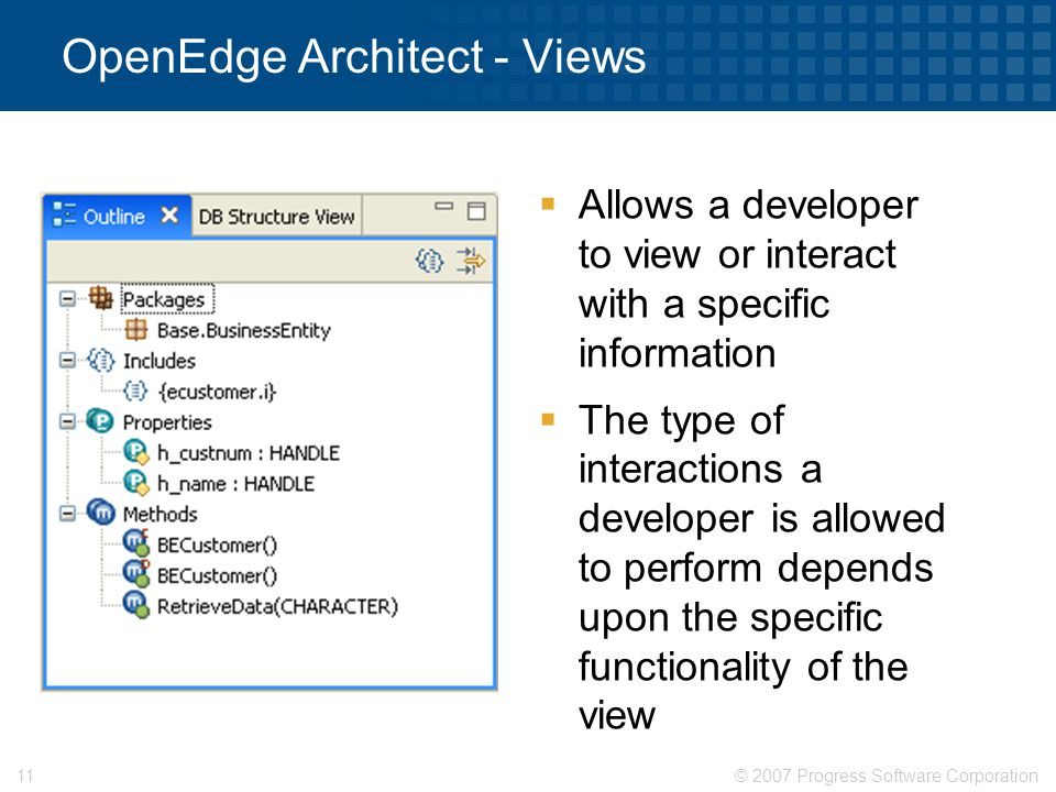 © 2007 Progress Software Corporation11 OpenEdge Architect - Views  Allows a developer to view or interact with a specific information  The type of i