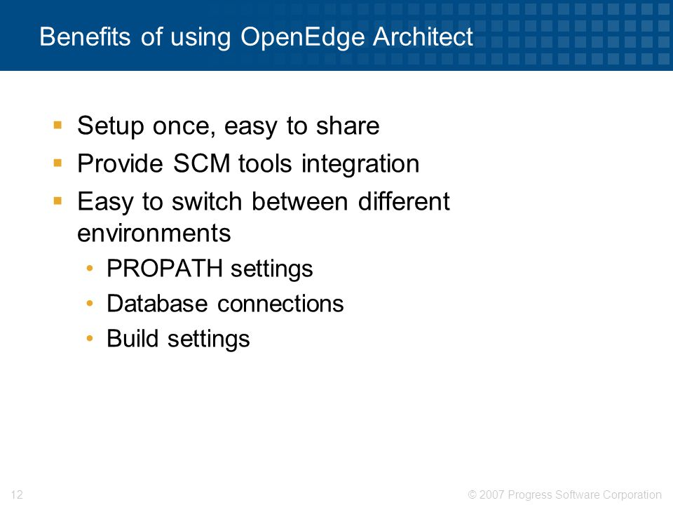 © 2007 Progress Software Corporation12 Benefits of using OpenEdge Architect  Setup once, easy to share  Provide SCM tools integration  Easy to swit