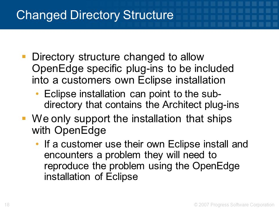 © 2007 Progress Software Corporation18 Changed Directory Structure  Directory structure changed to allow OpenEdge specific plug-ins to be included in