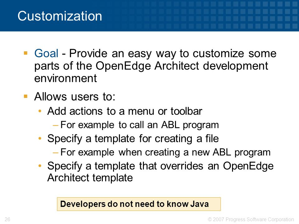 © 2007 Progress Software Corporation26 Customization  Goal - Provide an easy way to customize some parts of the OpenEdge Architect development enviro