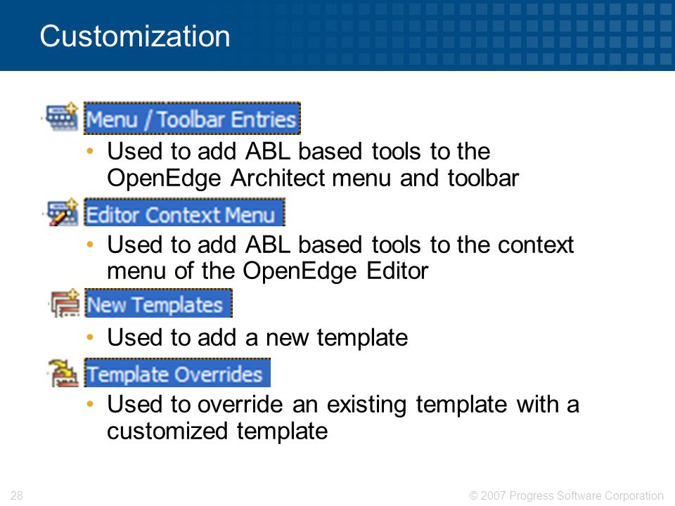 © 2007 Progress Software Corporation28 Customization  X Used to add ABL based tools to the OpenEdge Architect menu and toolbar  Y Used to add ABL ba