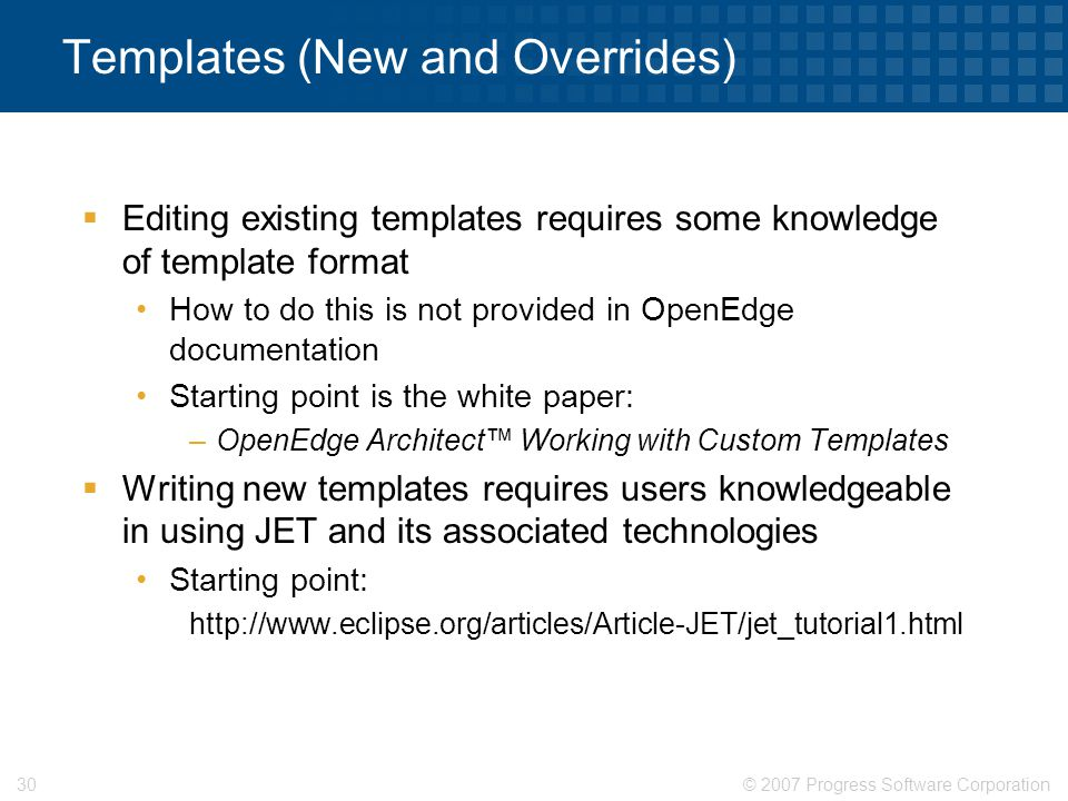 © 2007 Progress Software Corporation30 Templates (New and Overrides)  Editing existing templates requires some knowledge of template format How to do