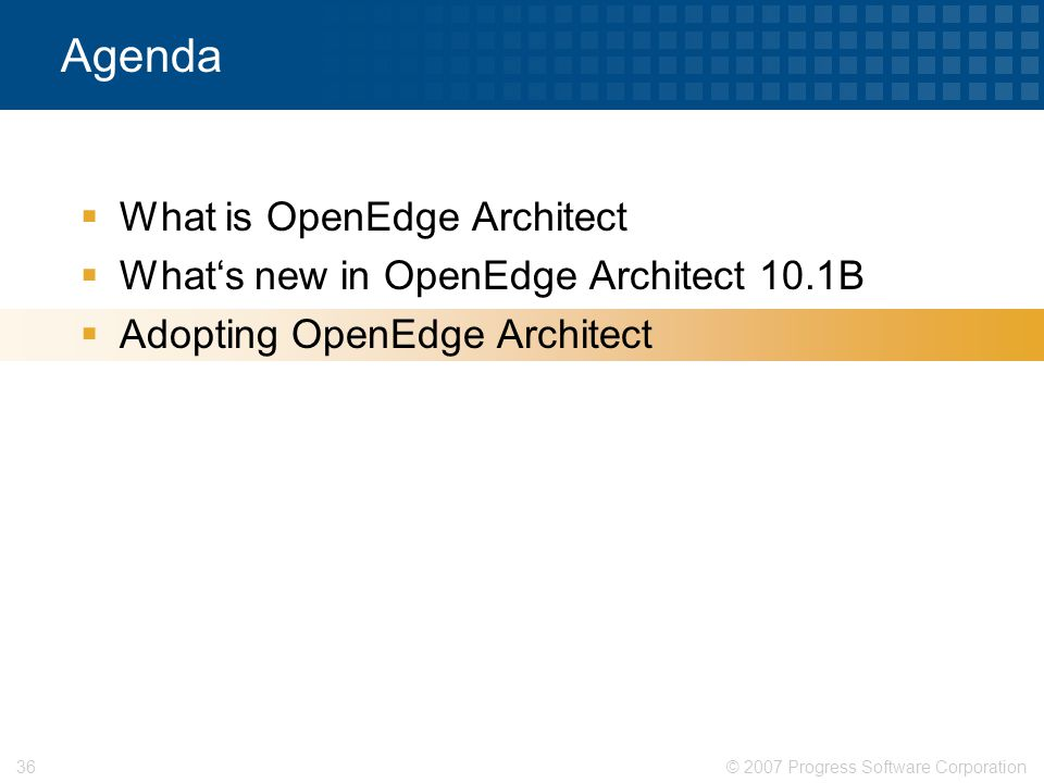 © 2007 Progress Software Corporation36 Agenda  What is OpenEdge Architect  What's new in OpenEdge Architect 10.1B  Adopting OpenEdge Architect