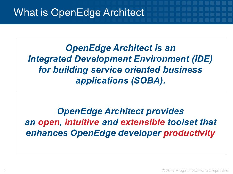 © 2007 Progress Software Corporation4 What is OpenEdge Architect OpenEdge Architect provides an open, intuitive and extensible toolset that enhances O