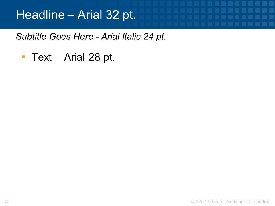 © 2007 Progress Software Corporation40 Headline – Arial 32 pt.  Text – Arial 28 pt. Subtitle Goes Here - Arial Italic 24 pt.