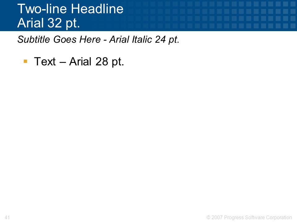 © 2007 Progress Software Corporation41 Two-line Headline Arial 32 pt.  Text – Arial 28 pt. Subtitle Goes Here - Arial Italic 24 pt.