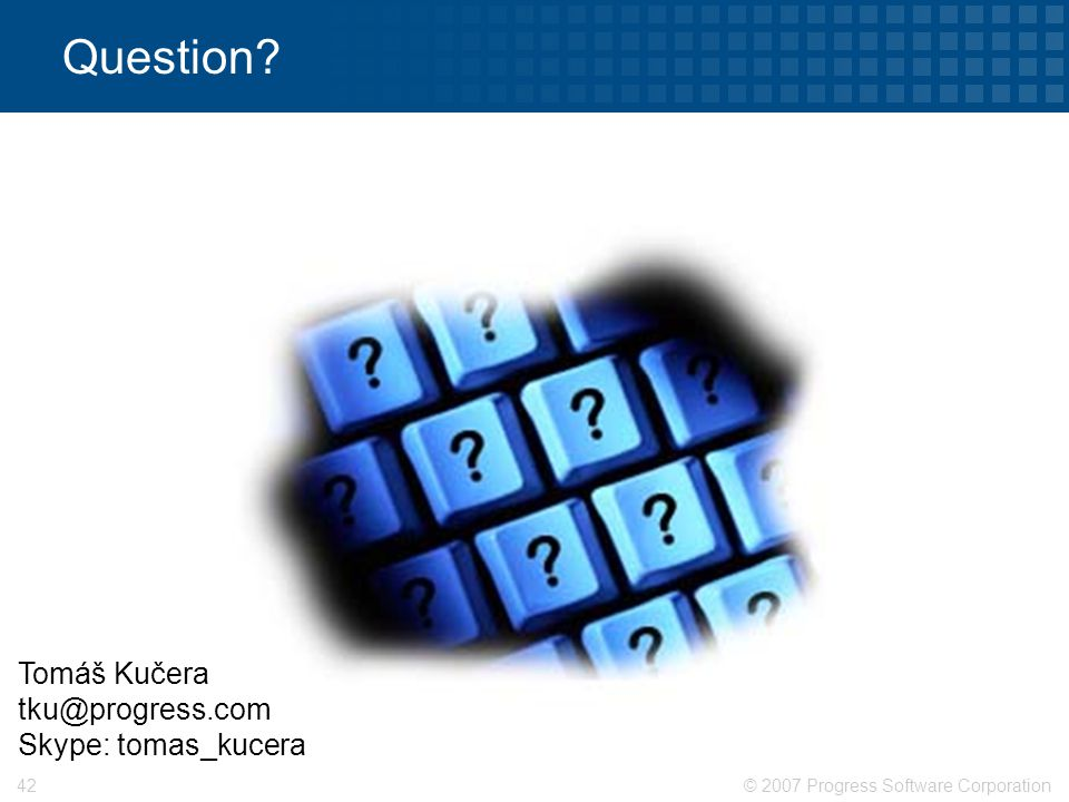 © 2007 Progress Software Corporation42 Question? Tomáš Kučera tku@progress.com Skype: tomas_kucera