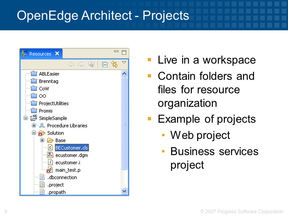 © 2007 Progress Software Corporation9 OpenEdge Architect - Projects  Live in a workspace  Contain folders and files for resource organization  Exam
