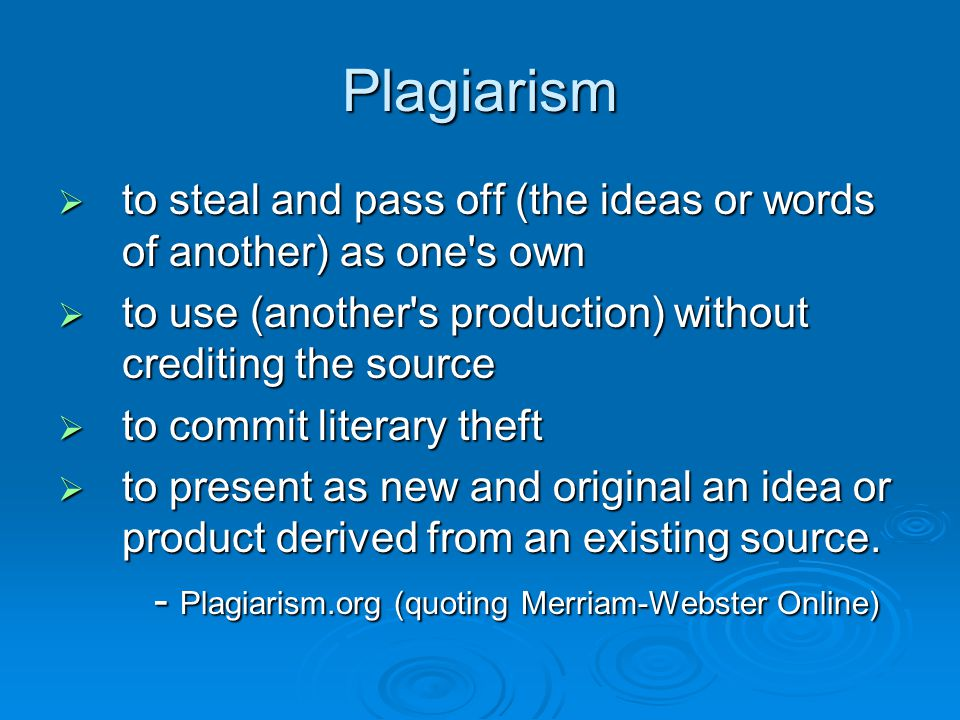 Plagiarism  to steal and pass off (the ideas or words of another) as one s own  to use (another s production) without crediting the source  to commit literary theft  to present as new and original an idea or product derived from an existing source.